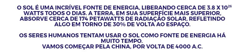 Quadro com fundo cinza claro e texto em azul: O SOL É UMA INCRÍVEL FONTE DE ENERGIA, LIBERANDO CERCA DE 3.8 X 10 WATTS TODOS O DIAS. A TERRA, EM SUA SUPERFÍCIE MAIS SUPERIOR, ABSORVE CERCA DE 174 PETAWATTS DE RADIAÇÃO SOLAR, REFLETINDO ALGO EM TORNO DE 30% DE VOLTA AO ESPAÇO. OS SERES HUMANOS TENTAM USAR O SOL COMO FONTE DE ENERGIA HÁ MUITO TEMPO. VAMOS COMEÇAR PELA CHINA, POR VOLTA DE 4000 A.C. Link no post de História da Energia Solar