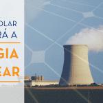 FOTO DE UMA USINA DE ENERGIA NUCLEAR SOBREPOSTA DE FORMA TRANSLÚCIDA À FOTO DE UM PAINEL FOTOVOLTAICO.